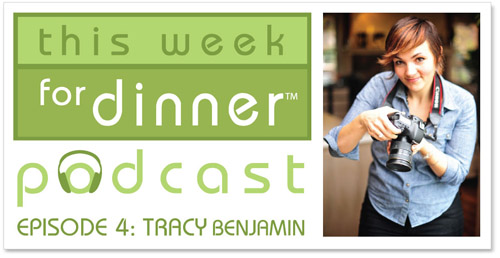 This Week for Dinner Podcast #4: Tracy Benjamin, food blogger and photographer