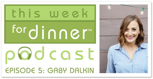 This Week for Dinner Podcast #5: Gaby Dalkin, private-chef-turned-food-blogger shares her favorite recipe and kitchen tips