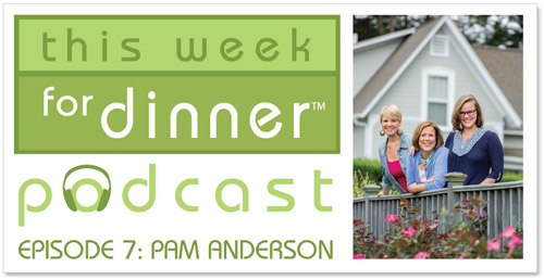 This Week for Dinner Podcast #7: Pam Anderson, Cookbook Author, shares one of her favorite recipes and kitchen tips!