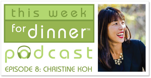 This Week for Dinner Podcast #8: Christine Koh Shares Tons of Great Recipes and Kitchen Tips!