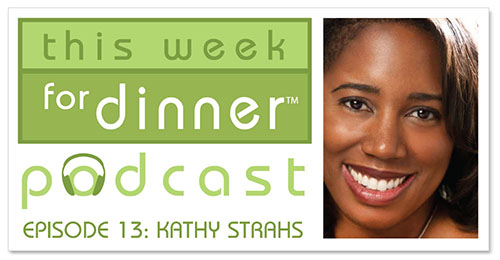 This Week for Dinner Podcast #13: Food Writer and Entrepreneur Kathy Strahs