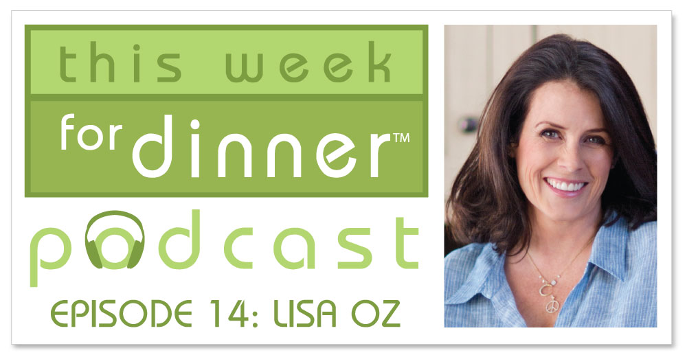 This Week for Dinner Podcast #14: Lisa Oz, Producer, Author, Host and Wife of Dr. Oz
