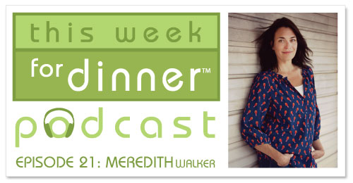 This Week for Dinner Podcast #21: Meredith Walker, Co-Founder & Executive Director of Amy Poehler's Smart Girls