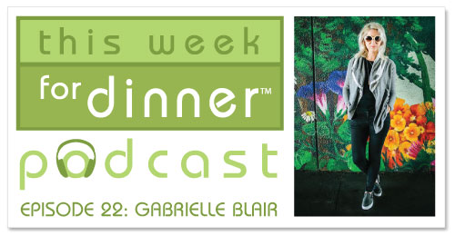 This Week for Dinner Podcast #22: Author and Lifestyle-Parenting Blogger Gabrielle Blair
