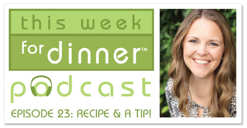 This Week for Dinner Podcast #23: Recipe and a Tip!