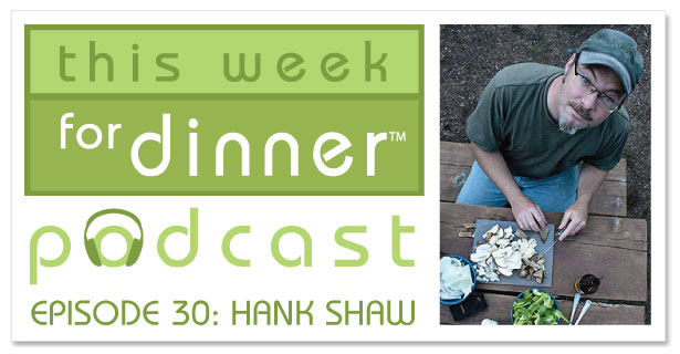 This Week for Dinner Podcast #30: Wild Food Expert Hank Shaw