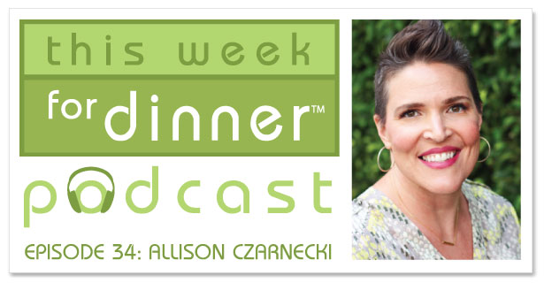 This Week for Dinner Podcast Episode #34: Interview with lifestyle blogger Allison Czarnecki