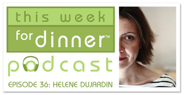 This Week for Dinner Podcast #38: Interview with Helene Dujardin, Food Photographer and Writer
