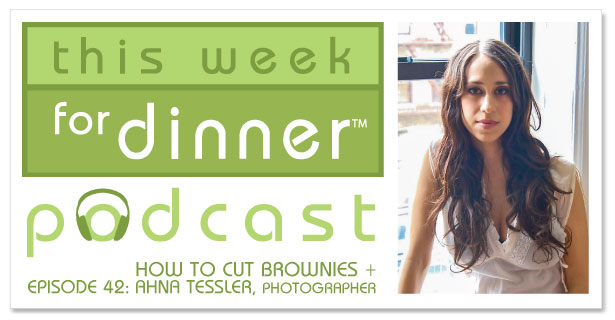 This Week for Dinner Podcast #42: Tip for cutting brownies + an interview with photographer Ahna Tessler