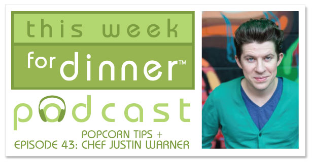 This Week for Dinner Podcast #43: Tips for Cooking Popcorn + an Interview with Chef Justin Warner