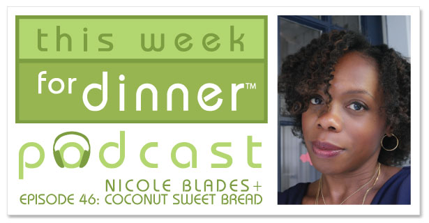 This Week for Dinner Podcast #46: Interview with Author Nicole Blades + Her Favorite French Toast Recipe + A FABULOUS Recipe for Caribbean Coconut Sweet Bread