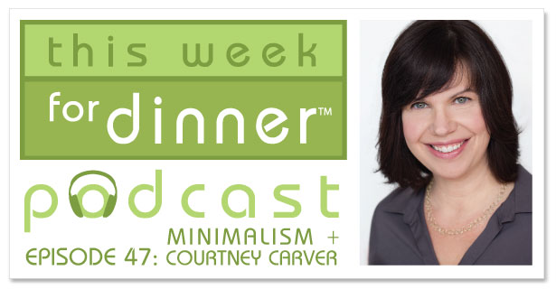 This Week for Dinner Podcast #47: Interview with Courtney Carver discussing a minimalist approach to life, work, food and the kitchen