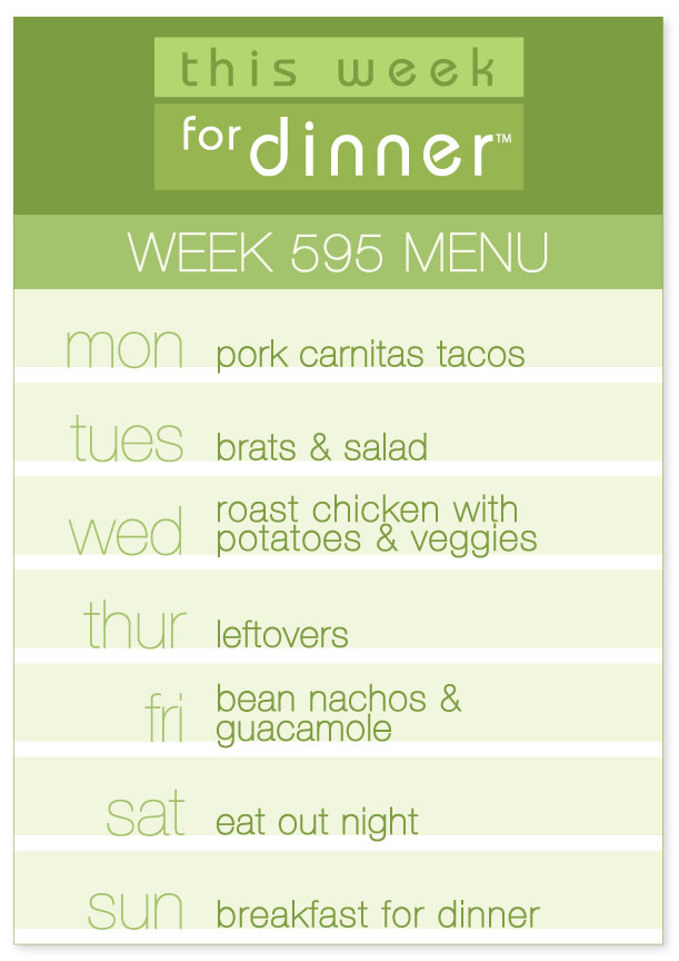 Week 595 Weekly Dinner Menu: Monday - Carnitas; Tuesday - Brats; Wednesday - Roast Chicken; Thursday- Leftovers; Friday - Nachos; Saturday - Eat out; Sunday - Breakfast for Dinner