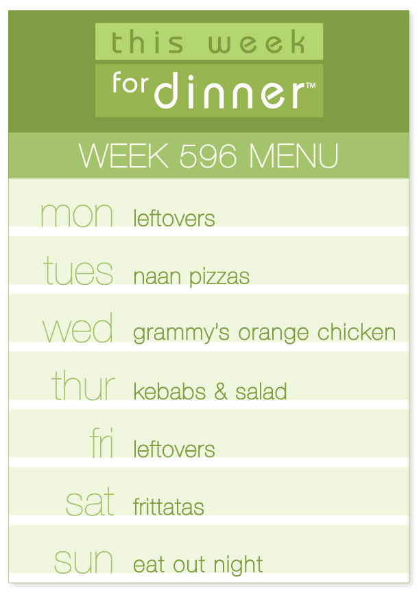 Week 596 Weekly Dinner Menu: Monday - Leftovers; Tuesday - Naan Pizzas; Wednesday - Orange Chicken; Thursday - Kebobs; Friday - Leftovers; Saturday - Frittatas; Sunday - Eat Out Night