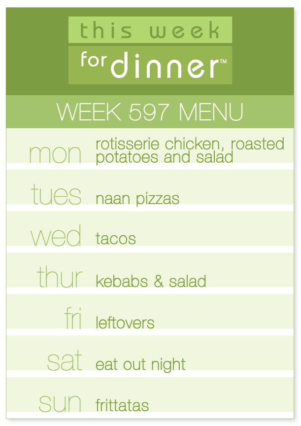 Week 597 Weekly Dinner Menu: Sunday - Rotisserie Chicken; Tuesday - Naan pizzas; Wednesday - Tacos; Thursday - Kebabs; Friday - Leftovers; Saturday - Eat Out; Sunday - Frittatas