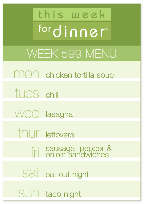 Week 599 Weekly Dinner Menu: Monday - Tortilla Soup; Tuesday - Chili; Wednesday - Lasagna; Thursday - Leftovers; Friday - Sausage Hoagies; Saturday - Eat out; Sunday - Taco night