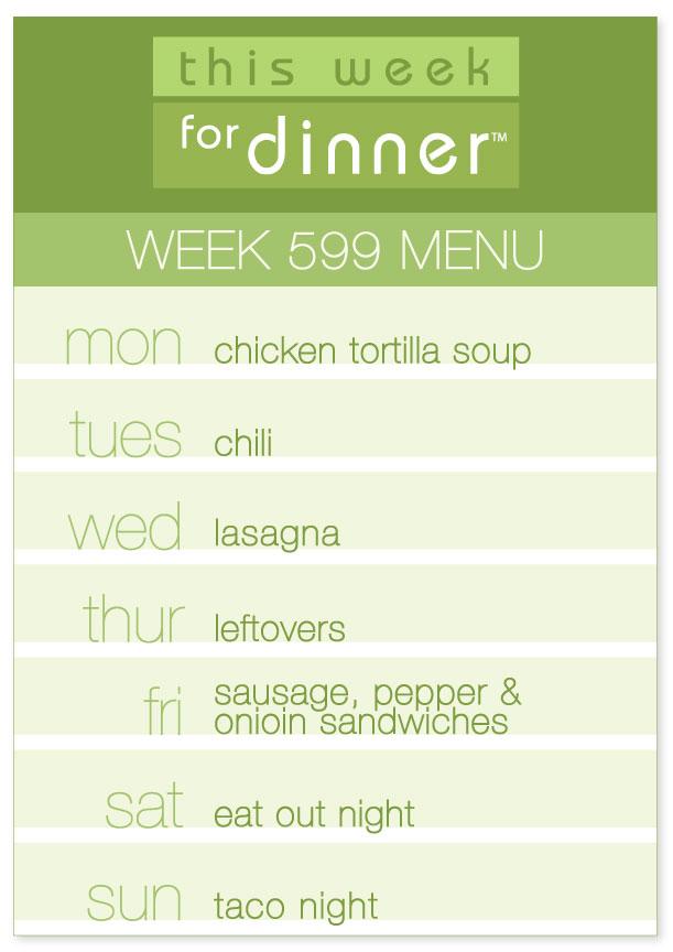 Week 599 Weekly Dinner Menu: Monday - Tortilla Soup; Tuesday - Chili; Wednesday - Lasagna; Thursday - Leftovers; Friday - Sausage Hoagies; Saturday - Eat out; Sunday - Taco night