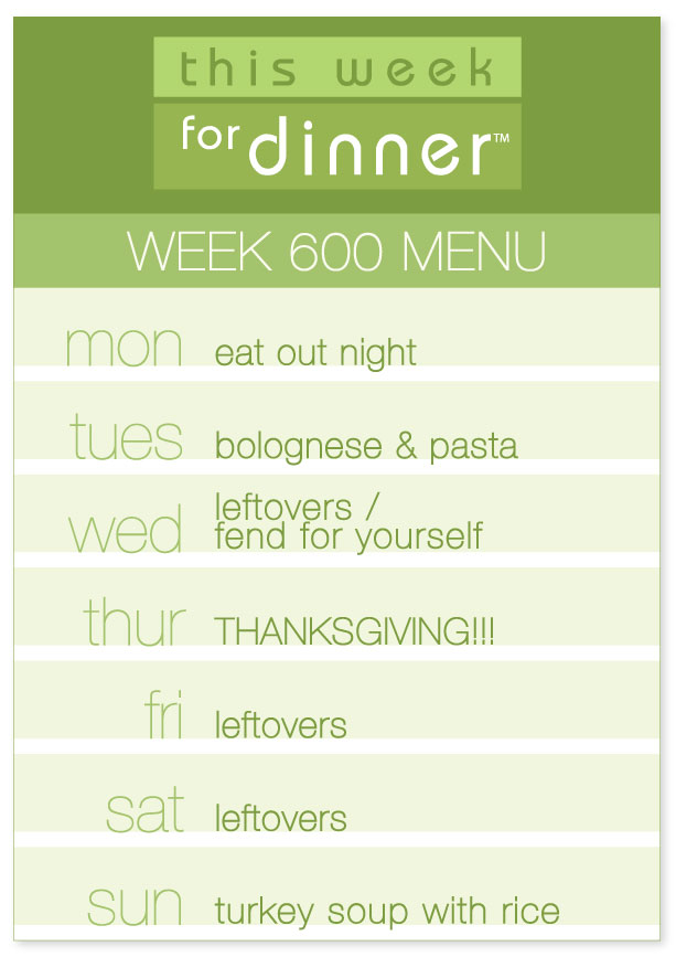 Week 600 Weekly Menu: Monday - Eat out; Tuesday - Bolognese; Wednesday - Leftovers; Thursday - Thanksgiving Feast!; Friday through Sunday - Leftovers
