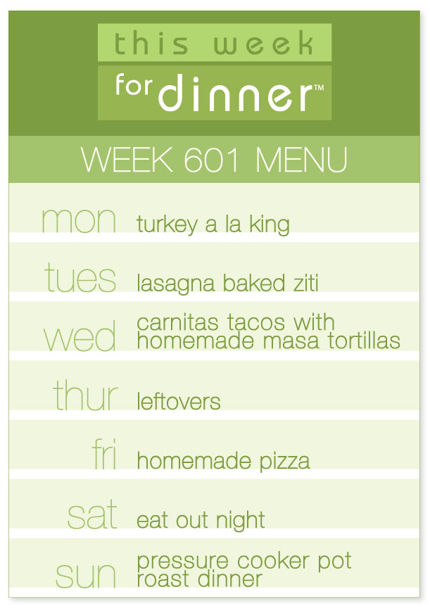 Week 601 Weekly Dinner Menu: Monday - Turkey a la King; Tuesday - Baked Ziti; Wednesday - Carnitas Tacos; Thursday - Leftovers; Friday - Homemade Pizza; Saturday - Eat Out; Sunday - Pot Roast dinner