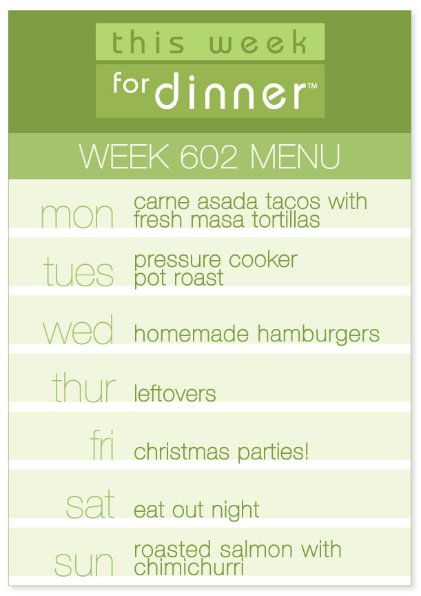 Week 602 Weekly Dinner Menu: Monday - Carne Asada Tacos; Tuesday - Pressure Cooker Pot Roast; Wednesday - Homemade Hamburgers; Thursday - Leftovers; Friday - Christmas parties; Saturday - Eat Out; Sunday - Roasted Salmon