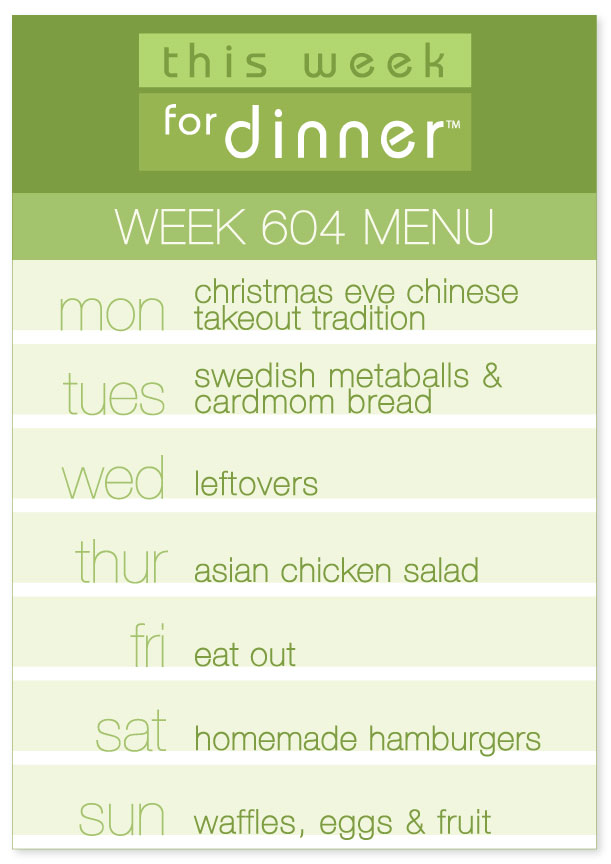 Week 604 Weekly Dinner Menu: Monday - Chinese Takeout for Christmas Eve; Tuesday: Swedish Meatballs and Cardamom Bread; Wednesday - Leftovers; Thursday - Asian Chicken Salad; Friday - Eat out; Saturday - Hamburgers; Sunday - Waffles