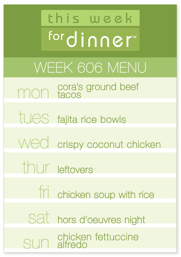 Week 606 Weekly Dinner Menu for week of 1/7/19: Monday - Tacos; Tuesday - Fajita Rice Bowls; Wednesday - Crispy Coconut Chicken; Thursday - Leftovers; Friday - Chicken Soup with Rice; Saturday - Hors D'Oeuvres Night; Sunday - Fettuccine Alfredo