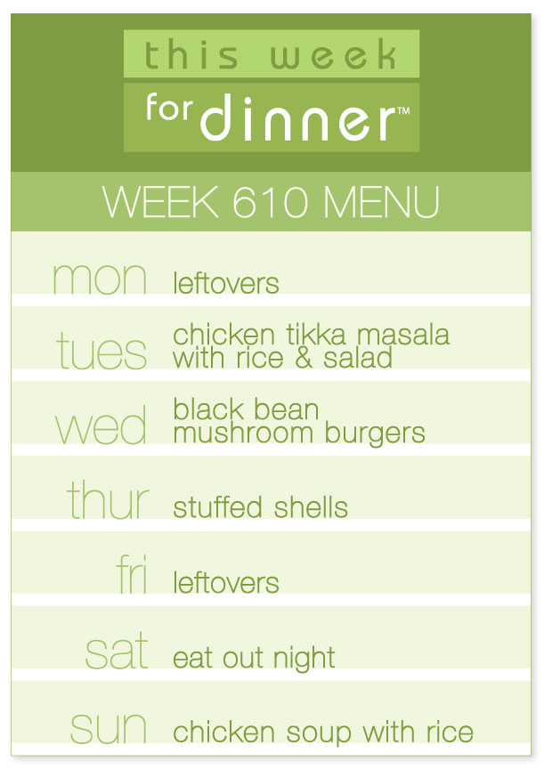Week 610 Weekly Dinner Menu: Monday - leftovers; Tuesday - chicken tikka masala; Wednesday black bean burgers; Thursday - Stuffed shells; Friday - leftovers; Saturday - eat out; Sunday - chicken soup with rice