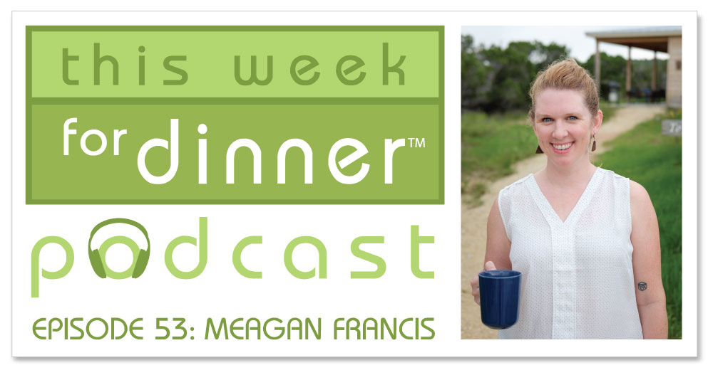 "This Week for Dinner Podcast: Interview with ""The Mom Hour"" Podcast Co-host Meagan Francis (Episode 53)"