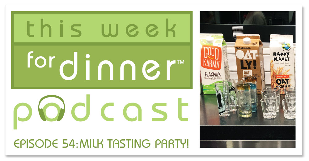 This Week for Dinner Podcast Episode 54: Host a Milk Tasting Party!