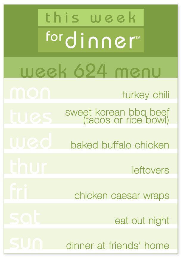 Week 624 weekly dinner menu: Monday - Turkey Chili; Tuesday - Korean Beef BBQ; Wednesday - Baked Buffalo Chicken; Thursday - Leftovers; Friday - Chicken Caesar Wraps; Saturday - Eat Out; Sunday - Dinner at Friends'
