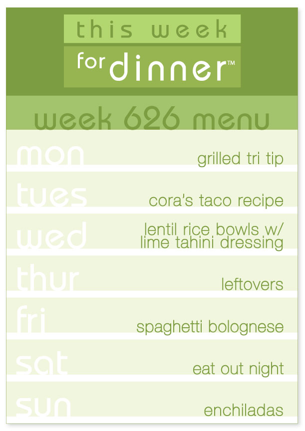 Week 626 Weekly Dinner Menu: Monday - Tri Tip; Tuesday - Tacos; Wednesday - Lentil Rice Bowls; Thursday - Leftovers; Friday - Spaghetti Bolognese; Saturday - Eat Out; Sunday - Enchiladas
