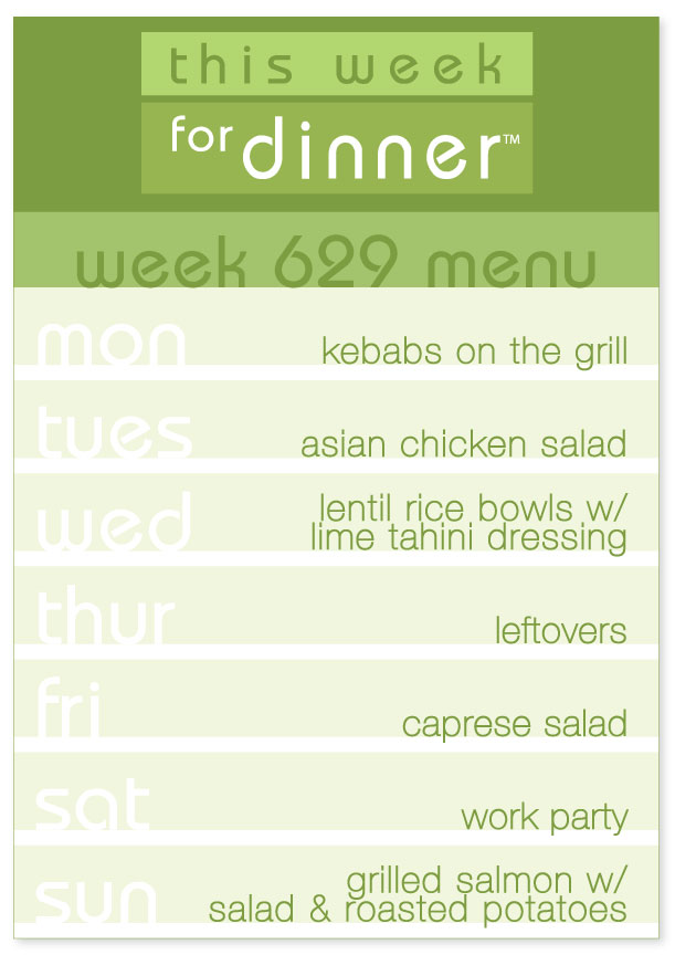 Week 629 Weekly Dinner Plan: Monday - Kebabs; Tuesday - Asian Chicken Salad; Wednesday - Lentil Rice Bowls; Thursday - Leftovers; Friday - Caprese Salad; Saturday - Out; Sunday - Grilled Salmon