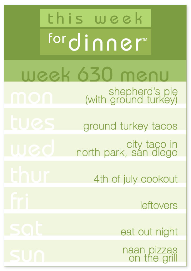 Week 630 Weekly Dinner Menu: Monday - Shepherd's Pie; Tuesday - Tacos; Wednesday - Eat out at City Taco; Thursday - 4th of July Cookout; Friday - Leftovers; Saturday - Eat Out Night; Sunday - Naan Pizzas on the Grill