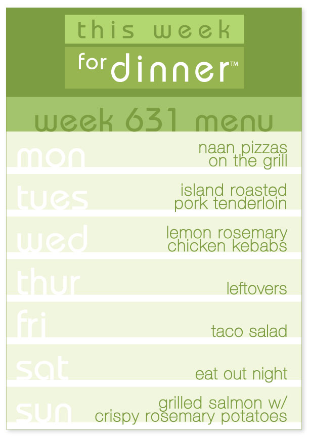Week 631 Weekly Dinner Menu: Monday - Naan Pizzas; Tuesay - Roast Pork Tenderloin; Wednesday - Chicken Kebabs; Thursday - Leftovers; Friday - Taco Salad; Saturday - Eat out night; Sunday - Grilled Salmon