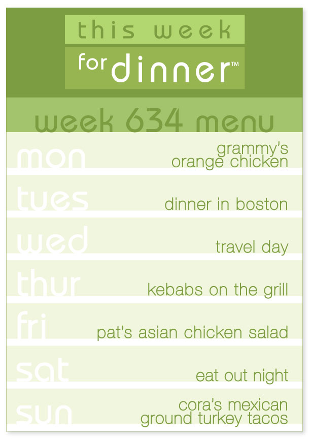 Week 634 Weekly Menu: Monday - Orange Chicken; Tuesday - Dinner in Boston; Wednesday - Travel Day; Thursday - Kebabs; Friday - Asian Chicken Salad; Saturday - Eat out; Sunday - Tacos