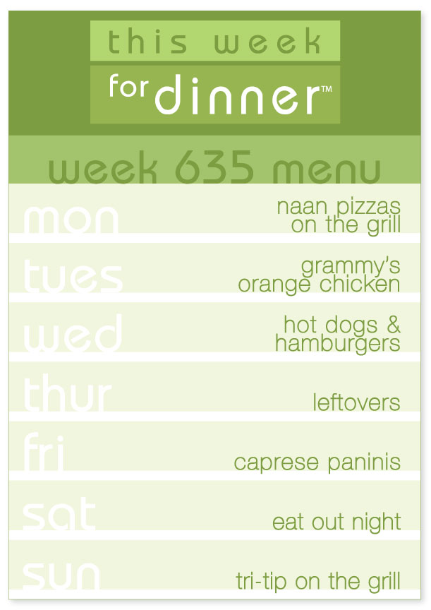 Week 635 Weekly Dinner Menu: Monday - Naan pizzas; Tuesday - Orange chicken; Wednesday - Hot dogs and hamburgers; Thursday - Leftovers; Friday - Caprese paninis; Saturday - eat out; Sunday - Tri-Tip