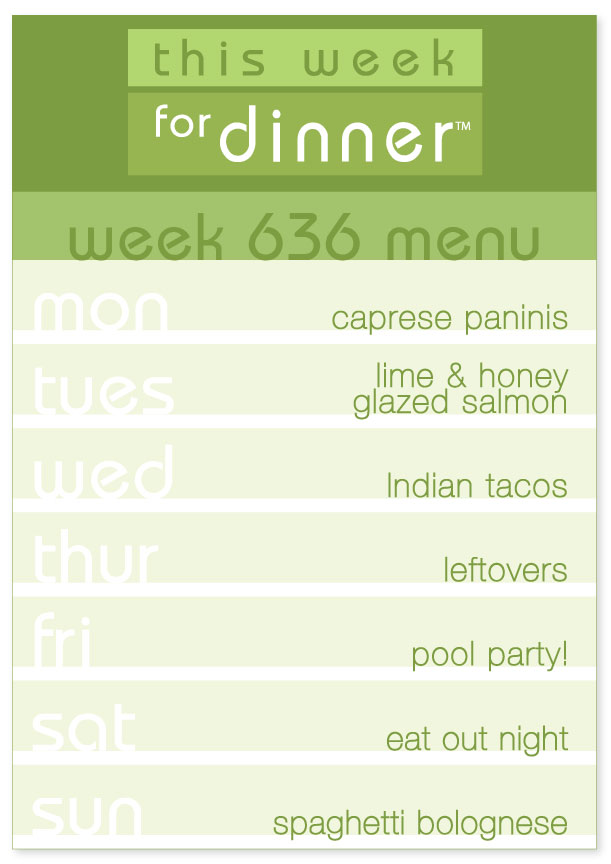 Week 636 Weekly Menu: Monday - Caprese Paninis; Tuesday - Salmon; Wednesday - Indian tacos; Thursday - Leftovers; Friday - Pool Party; Saturday - Eat out; Sunday - Spaghetti Bolognese