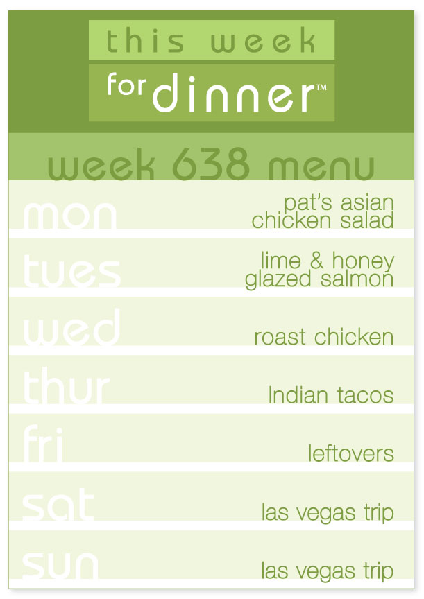 Week 638 Weekly Dinner Menu: Monday - Asian Chicken Salad; Tuesday - Salmon; Wednesday - Roast Chicken; Thursday - Indian Tacos; Friday - Leftovers; Saturday to Sunday - Las Vegas Trip