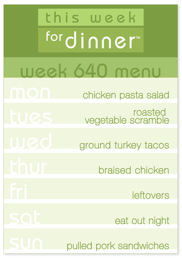 Week 640 Weekly Dinner Menu: Monday - Chicken Pasta Salad; Tuesday - Roasted Vegetable Scramble; Wednesday - Ground Turkey Tacos; Thursday - Braised Chicken; Friday - Leftovers; Saturday - Eat Out; Sunday - Pulled Pork Sandwiches
