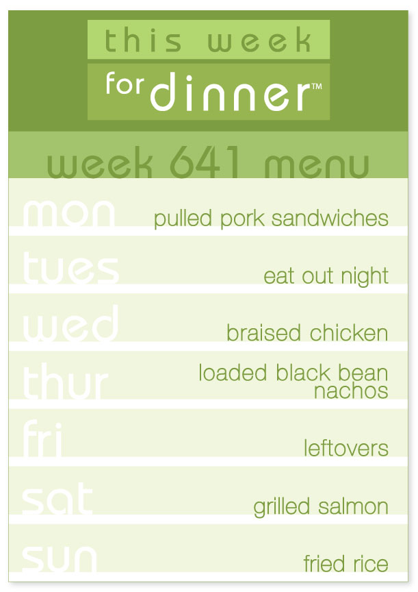 Week 641 Weekly Dinner Menu: Monday - Pulled Pork Sandwiches; Tuesday - Eat out; Wednesday - Braised Chicken; Thursday - Loaded Nachos; Friday - Leftovers; Saturday - Grilled Salmon; Sunday - Fried Rice