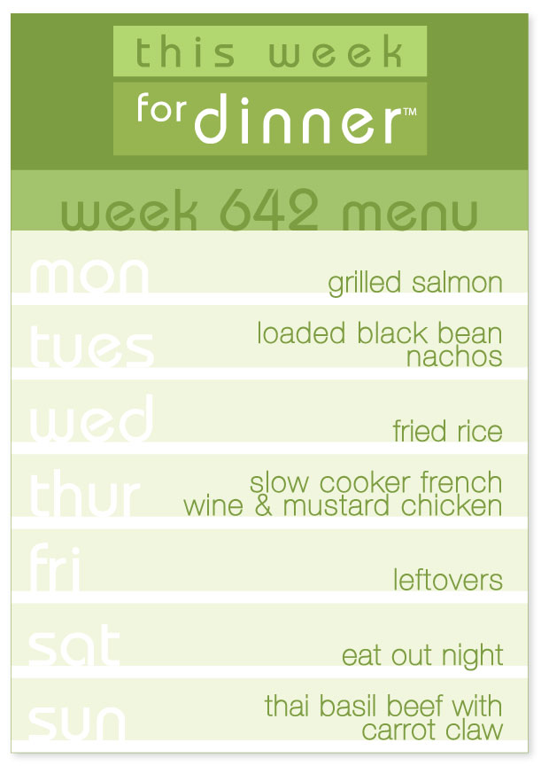 Week 642 Weekly Dinner Menu: Monday - Grilled Salmon; Tuesday - Loaded Nachos; Wednesday - Fried Rice; Thursday - Slow Cooker Wine & Mustard Chicken; Friday - Leftovers; Saturday - Eat out; Sunday - Thai Basil Beef
