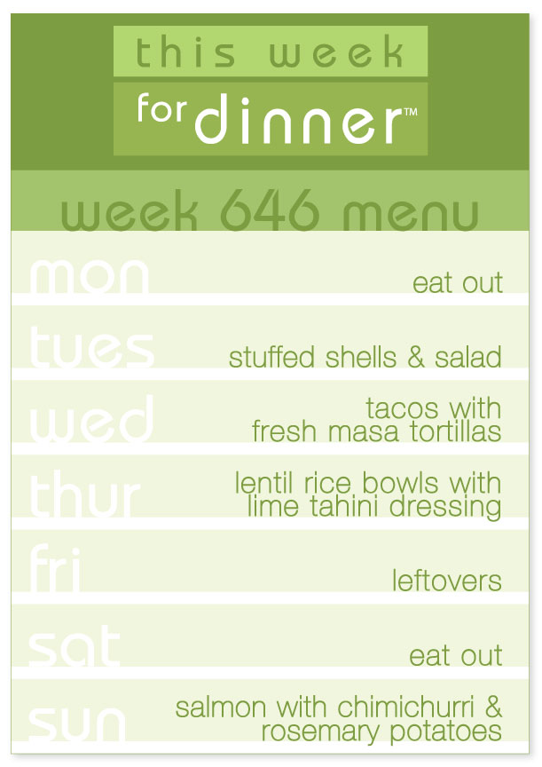 Week 646 Weekly Dinner Menu: Monday - Eat out; Tuesday - Stuffed Shells; Wednesday - Tacos; Thursday - Lentil Rice Bowls; Friday - Leftovers; Saturday - Eat out; Sunday - Salmon with Chimichurri