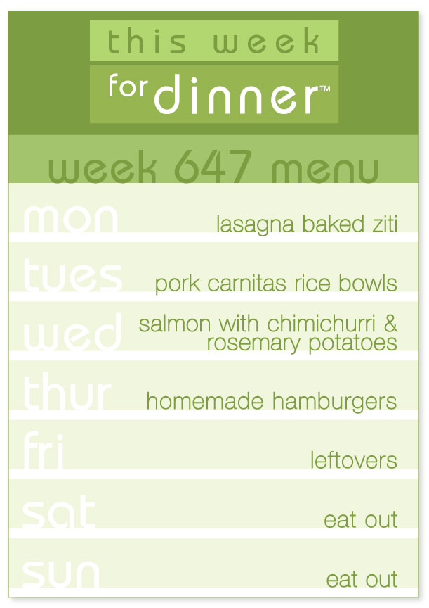 Week 647 Weekly Dinner Menu: Monday - Baked Ziti; Tuesday - Carnitas Bowls; Wednesday - Salmon; Thursday - Hamburgers; Friday - Leftovers; Saturday - Eat out; Sunday - Eat out