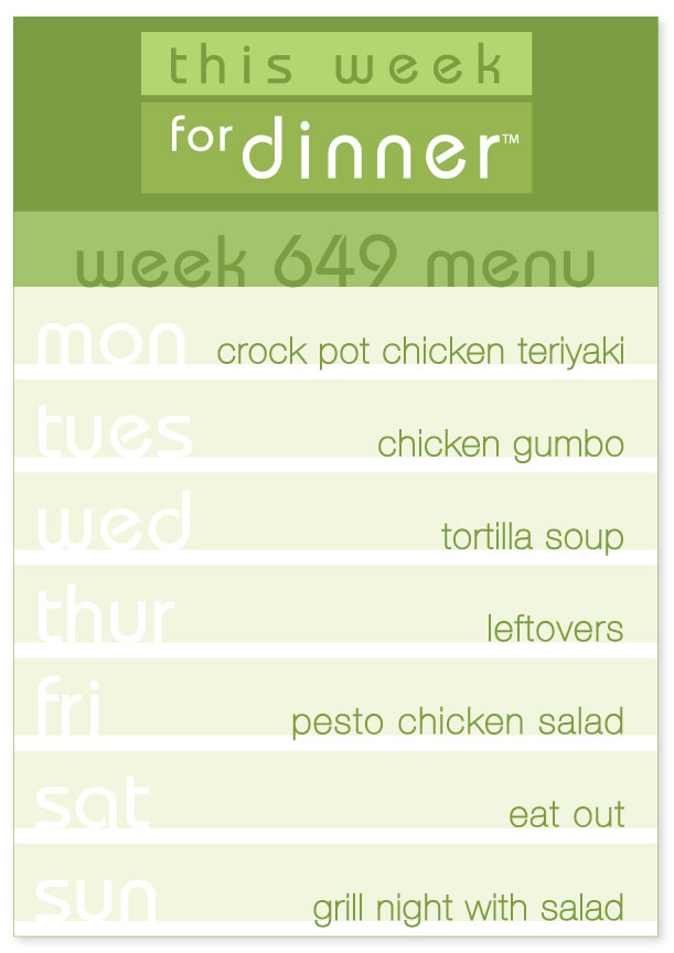 Week 649 Weekly Menu: Monday - Teriyaki Chicken; Tuesday - Gumbo; Wednesday - Tortilla Soup; Thursday - Leftovers; Friday - Pesto Chicken Salad; Saturday - Eat out; Sunday - Grill Night