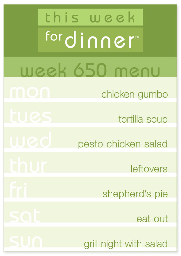 Week 650 Weekly Dinner Menu: Monday - Chicken Gumbo; Tuesday - Tortilla Soup; Wednesday - Pesto Chicken Salad; Thursday - Leftovers; Friday - Shepherd's Pie; Saturday - Eat out; Sunday - Grill Night with Salad
