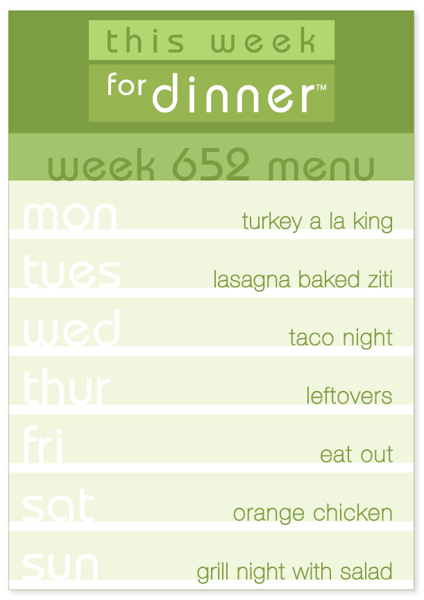 Week 652 Weekly Dinner Menu: Monday - Turkey a la King; Tuesday - Lasagna Baked Ziti; Wednesday - Taco Night; Thursday - Leftovers; Friday - Eat out; Saturday - Orange Chicken; Sunday - Grill night with salad