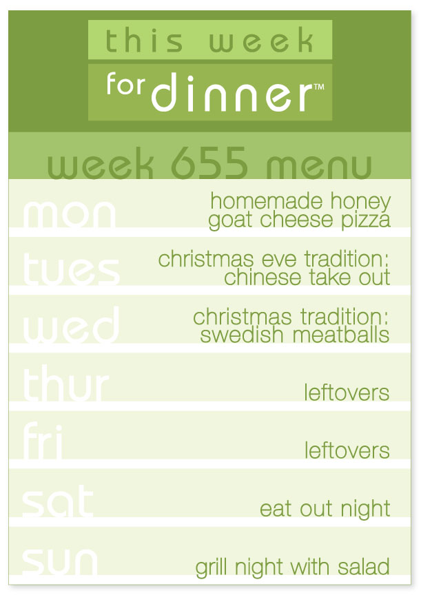Week 655 Weekly Dinner Menu: Monday - Homemade Pizza; Tuesday - Christmas Eve Traditional Chinese Takeout; Wednesday - Swedish Meatballs; Thursday and Friday - Leftovers; Saturday - Eat out; Sunday - Grill night with salad