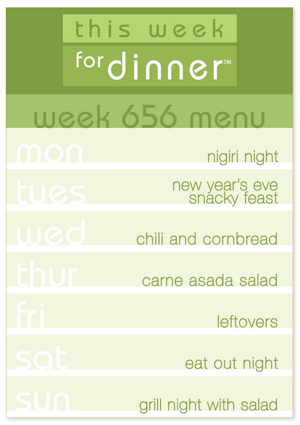Week 656 Weekly Dinner Menu: Monday - Nigiri; Tuesday - New Year's Eve Snacks; Wednesday - Chili; Thursday - Carne Asada Salad; Friday - Leftovers; Saturday - Eat out; Sunday - Grill Night with Salad