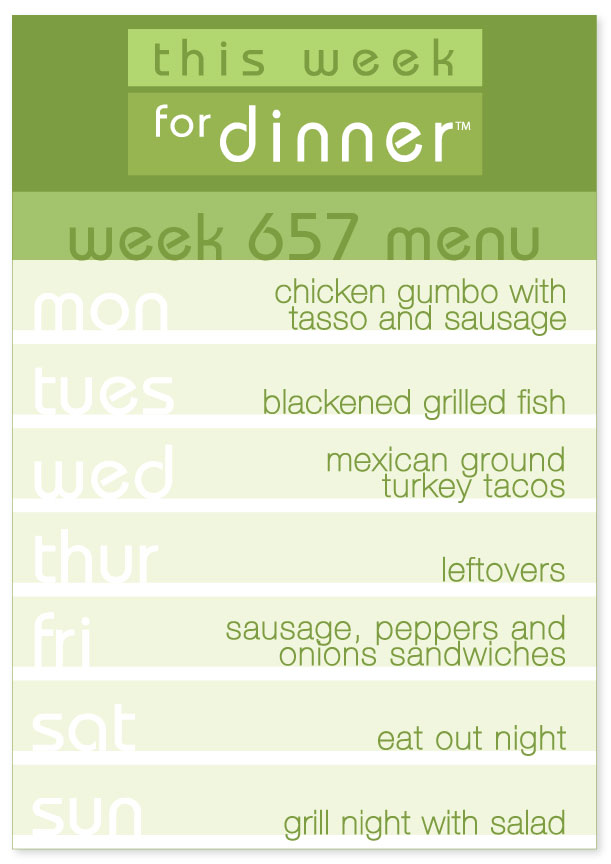Week 657 Weekly Dinner Menu: Monday - Chicken Gumbo; Tuesday - Blackened Fish; Wednesday - Tacos; Thursday - Leftovers; Friday - Sausage Hoagies; Saturday - Eat out; Sunday - Grill Night