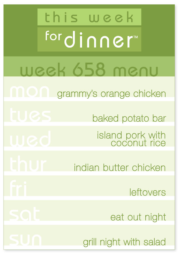 Week 658 Weekly Dinner Menu: Monday - Orange chicken; Tuesday - Baked Potatoes; Wednesday - Island Pork Loin; Thursday - Indian Butter Chicken; Friday - Leftovers; Saturday - Eat out; Sunday - Grill Night
